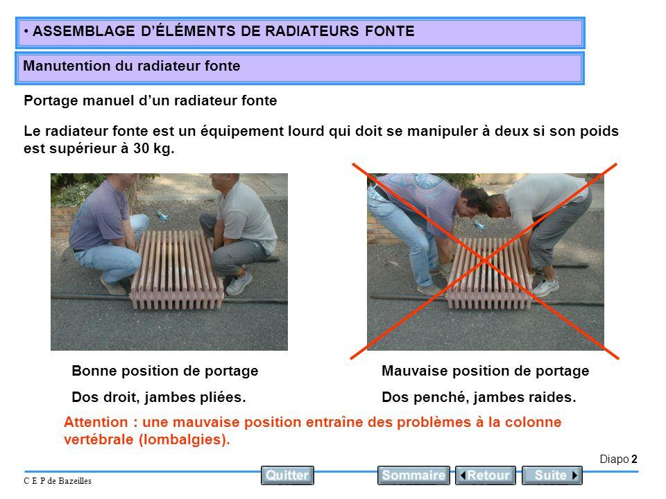 Diapo 2 C E P de Bazeilles ASSEMBLAGE DÉLÉMENTS DE RADIATEURS FONTE Manutention du radiateur fonte Portage manuel dun radiateur fonte Le radiateur fonte est un équipement lourd qui doit se manipuler à deux si son poids est supérieur à 30 kg.