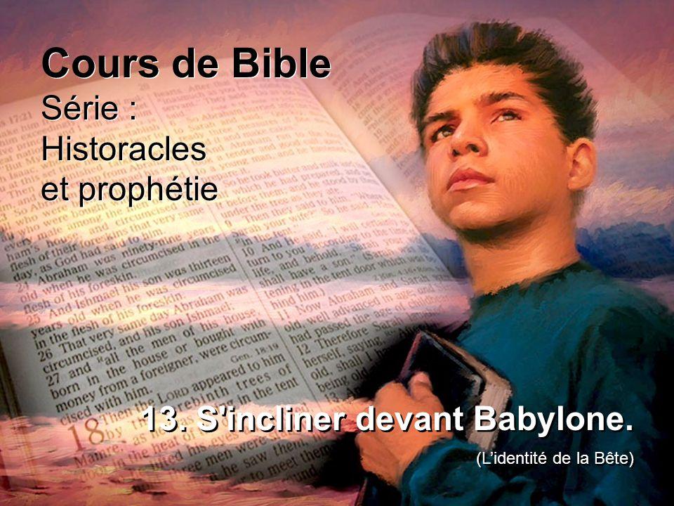 Cours de Bible Série : Historacles et prophétie Cours de Bible Série : Historacles et prophétie 13. S'incliner devant Babylone. (Lidentité de la Bête)