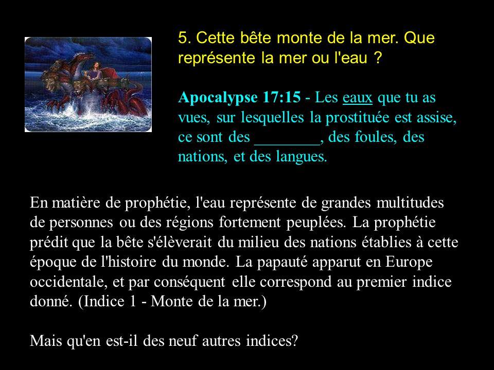 5. Cette bête monte de la mer. Que représente la mer ou l'eau ? Apocalypse 17:15 - Les eaux que tu as vues, sur lesquelles la prostituée est assise, c