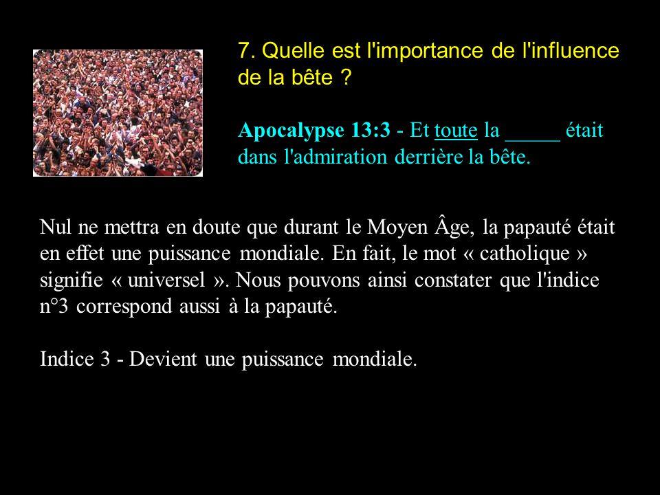 7. Quelle est l'importance de l'influence de la bête ? Apocalypse 13:3 - Et toute la _____ était dans l'admiration derrière la bête. Nul ne mettra en