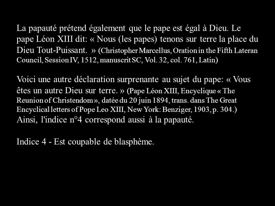 La papauté prétend également que le pape est égal à Dieu. Le pape Léon XIII dit: « Nous (les papes) tenons sur terre la place du Dieu Tout-Puissant. »