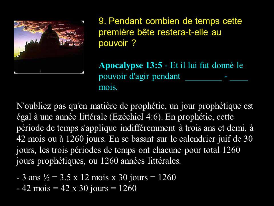 9. Pendant combien de temps cette première bête restera-t-elle au pouvoir ? Apocalypse 13:5 - Et il lui fut donné le pouvoir d'agir pendant ________ -