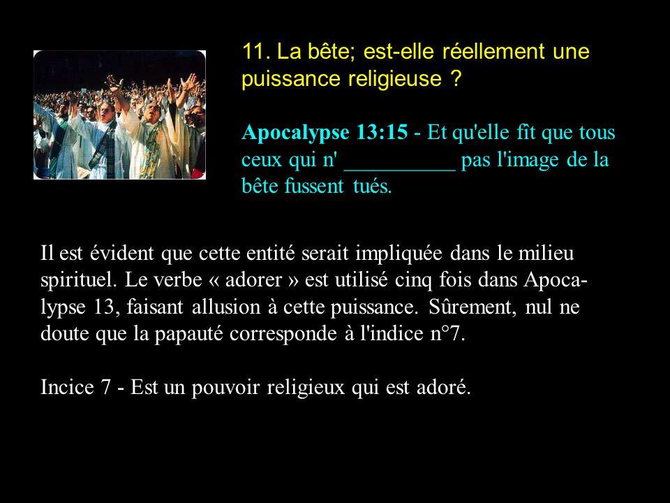 11. La bête; est-elle réellement une puissance religieuse ? Apocalypse 13:15 - Et qu'elle fît que tous ceux qui n' __________ pas l'image de la bête f