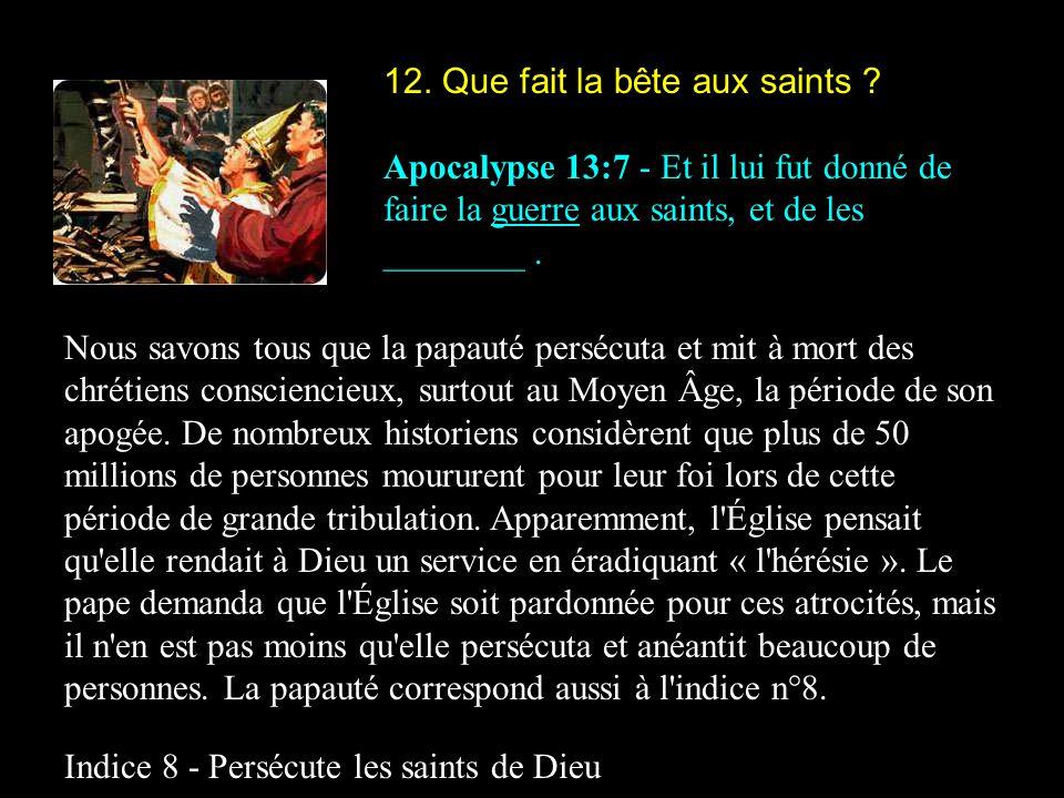 12. Que fait la bête aux saints ? Apocalypse 13:7 - Et il lui fut donné de faire la guerre aux saints, et de les ________. Nous savons tous que la pap