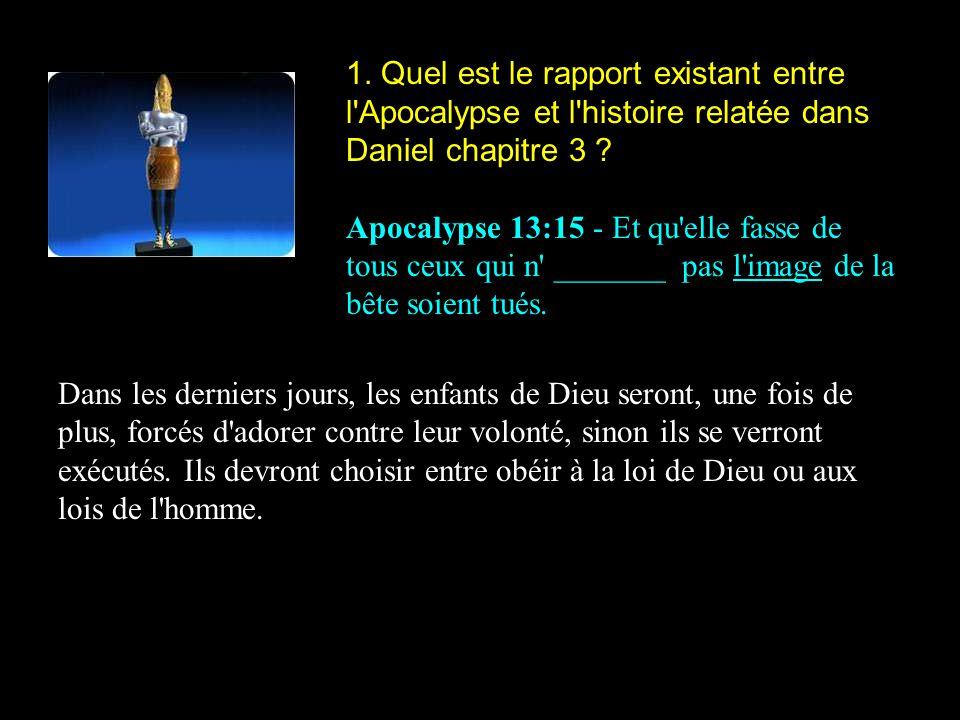 1. Quel est le rapport existant entre l'Apocalypse et l'histoire relatée dans Daniel chapitre 3 ? Apocalypse 13:15 - Et qu'elle fasse de tous ceux qui