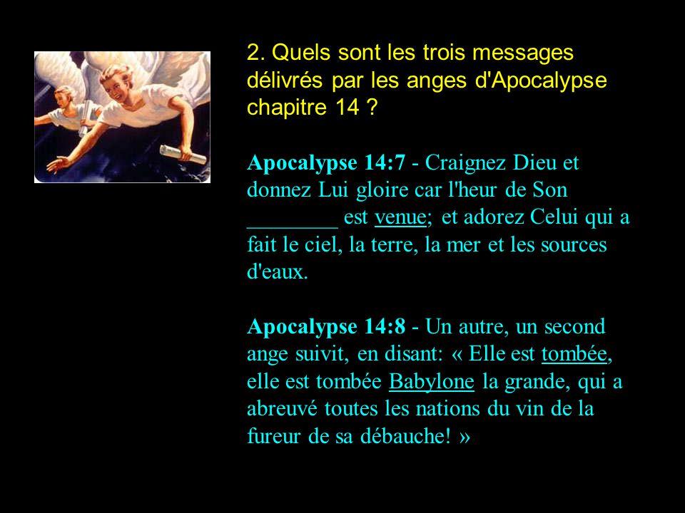 2. Quels sont les trois messages délivrés par les anges d'Apocalypse chapitre 14 ? Apocalypse 14:7 - Craignez Dieu et donnez Lui gloire car l'heur de