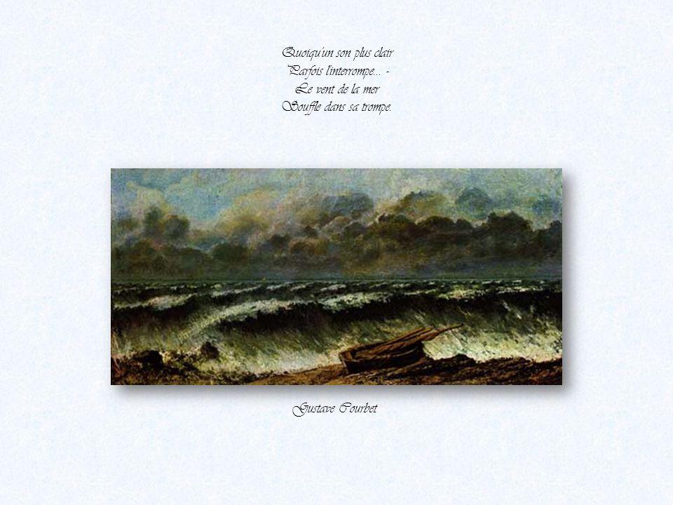Quels sont ces bruits sourds ? Écoutez vers l'onde Cette voix profonde Qui pleure toujours Et qui toujours gronde, Gustave Courbet –La vague