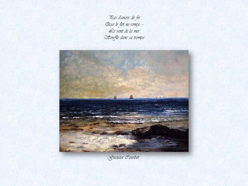 Pas d ancre de fer Que le flot ne rompe. - Le vent de la mer Souffle dans sa trompe Gustave Courbet