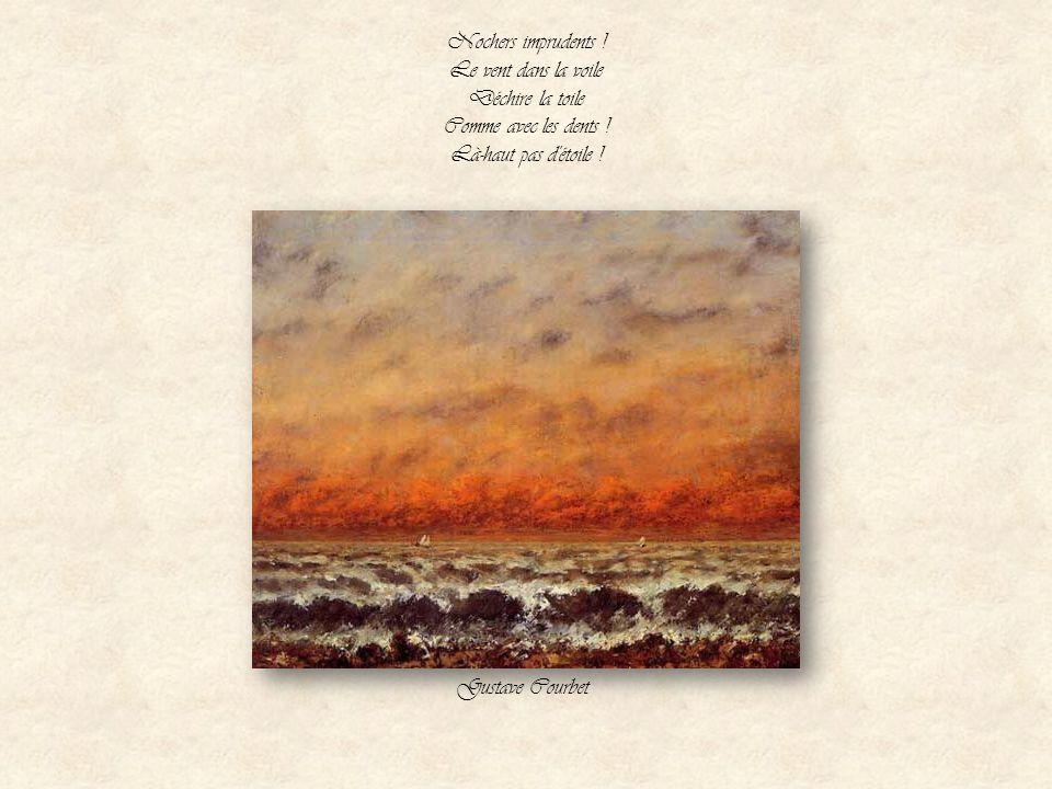 Pas d'ancre de fer Que le flot ne rompe. - Le vent de la mer Souffle dans sa trompe Gustave Courbet