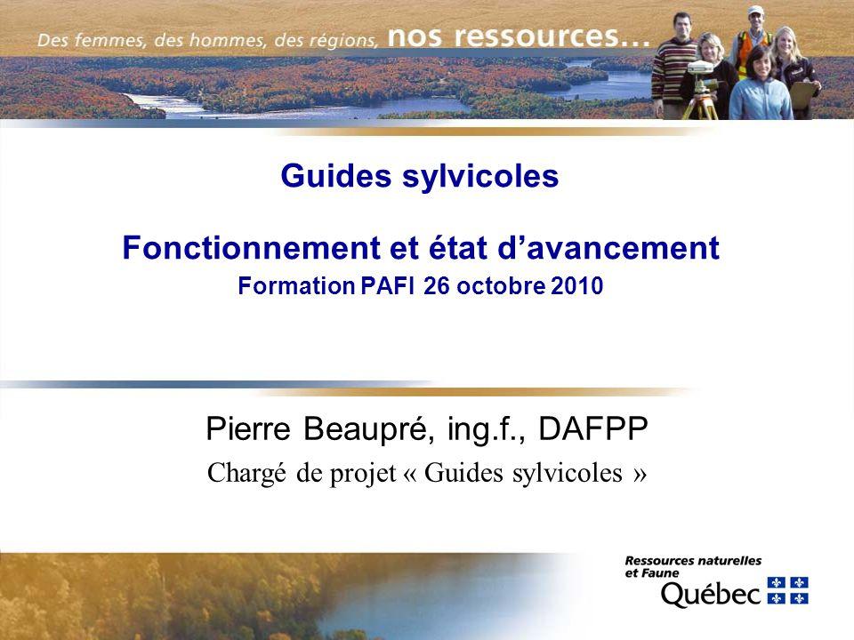 Guides sylvicoles Fonctionnement et état davancement Formation PAFI 26 octobre 2010 Pierre Beaupré, ing.f., DAFPP Chargé de projet « Guides sylvicoles