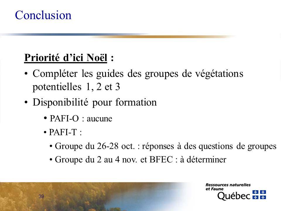39 Conclusion Priorité dici Noël : Compléter les guides des groupes de végétations potentielles 1, 2 et 3 Disponibilité pour formation PAFI-O : aucune