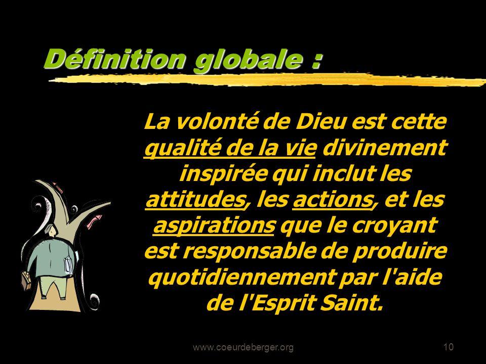 www.coeurdeberger.org10 Définition globale : La volonté de Dieu est cette qualité de la vie divinement inspirée qui inclut les attitudes, les actions,