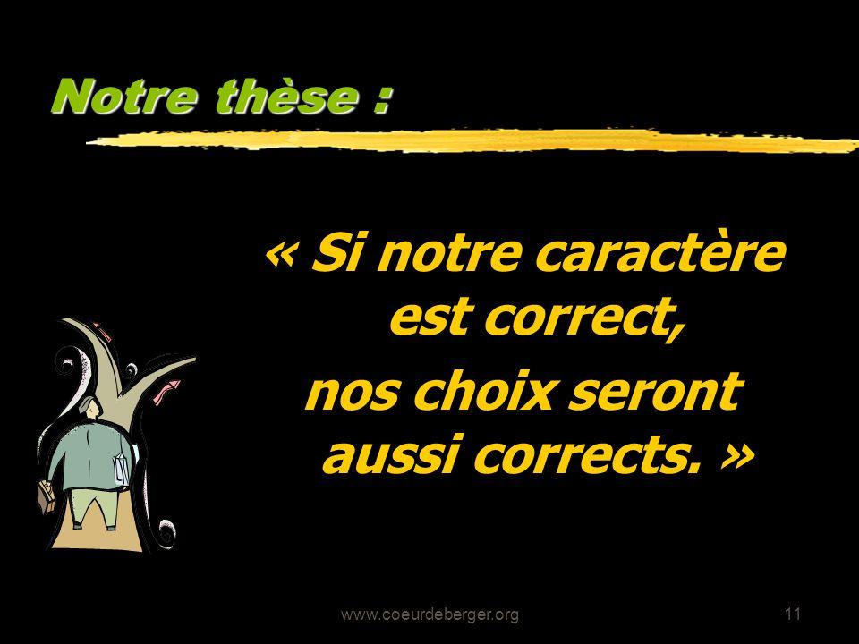 www.coeurdeberger.org11 Notre thèse : « Si notre caractère est correct, nos choix seront aussi corrects. »