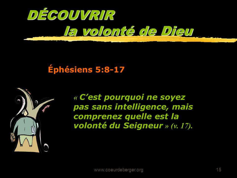 www.coeurdeberger.org15 DÉCOUVRIR la volonté de Dieu Éphésiens 5:8-17 « Cest pourquoi ne soyez pas sans intelligence, mais comprenez quelle est la vol