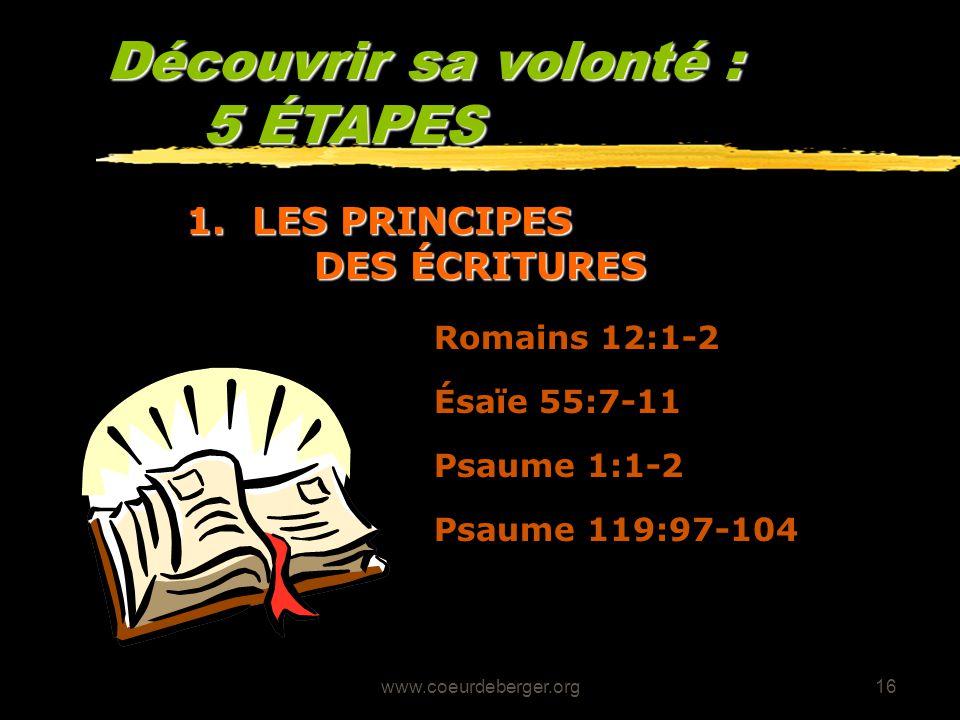 www.coeurdeberger.org16 Découvrir sa volonté : 5 ÉTAPES 1. LES PRINCIPES DES ÉCRITURES Romains 12:1-2 Ésaïe 55:7-11 Psaume 1:1-2 Psaume 119:97-104