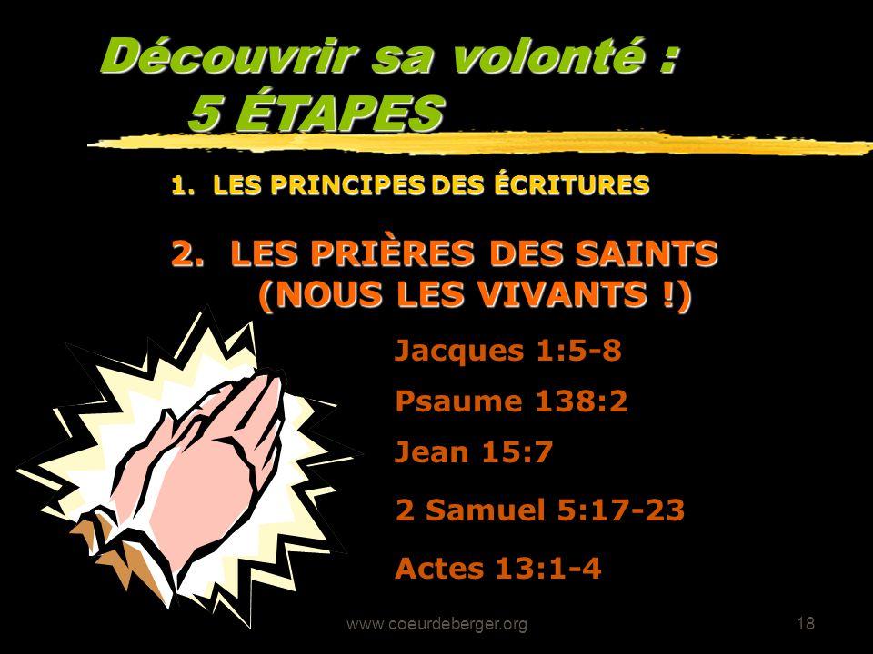 www.coeurdeberger.org18 Découvrir sa volonté : 5 ÉTAPES 2. LES PRIÈRES DES SAINTS (NOUS LES VIVANTS !) Jean 15:7 Jacques 1:5-8 Psaume 138:2 2 Samuel 5