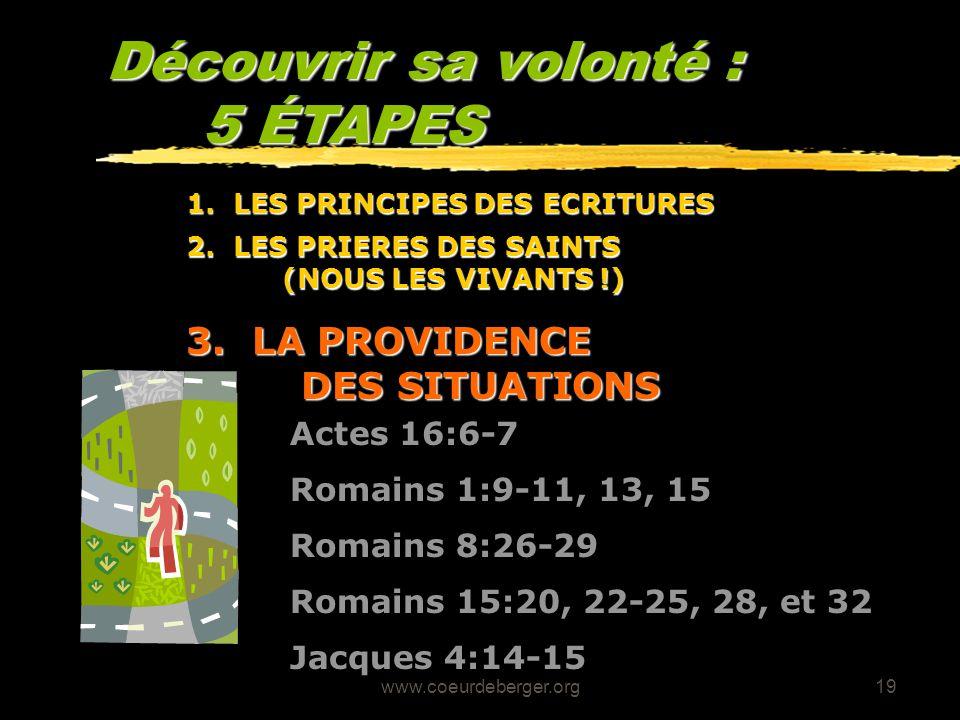www.coeurdeberger.org19 Découvrir sa volonté : 5 ÉTAPES 3. LA PROVIDENCE DES SITUATIONS Romains 8:26-29 Actes 16:6-7 Romains 1:9-11, 13, 15 Romains 15