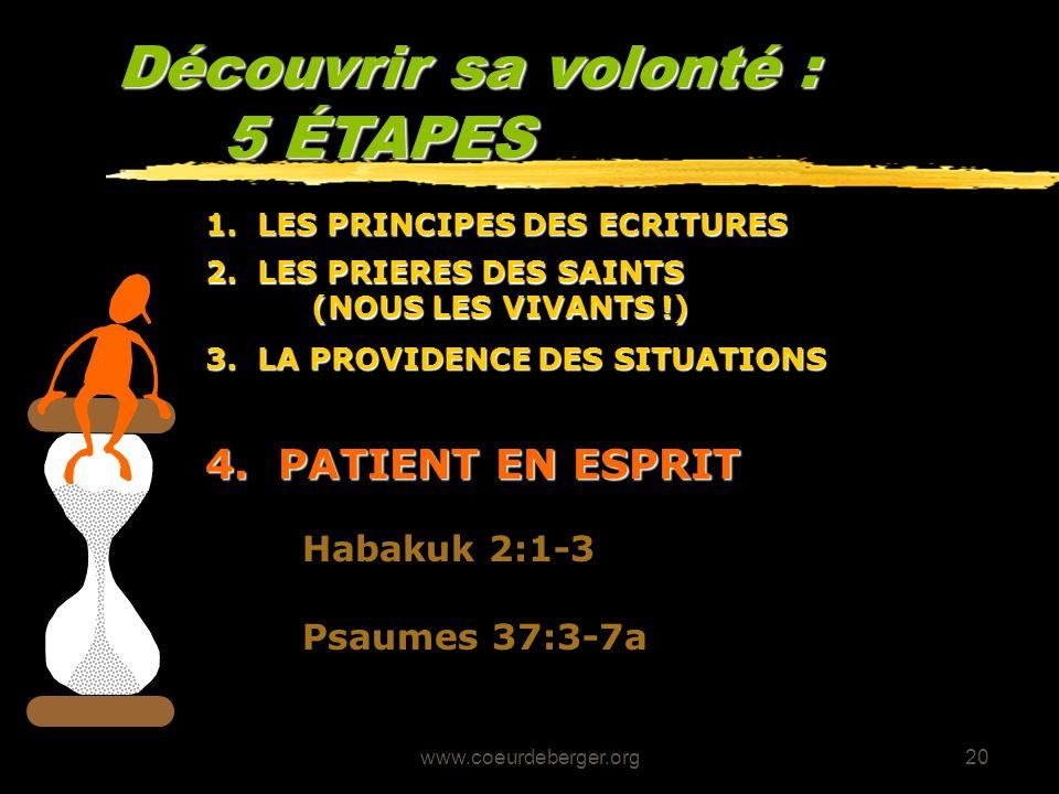 www.coeurdeberger.org20 Découvrir sa volonté : 5 ÉTAPES 4. PATIENT EN ESPRIT Habakuk 2:1-3 Psaumes 37:3-7a 3. LA PROVIDENCE DES SITUATIONS 2. LES PRIE