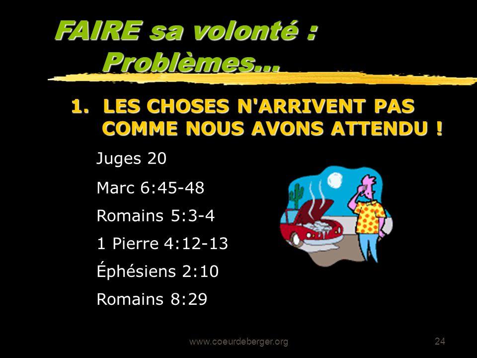 www.coeurdeberger.org24 FAIRE sa volonté : Problèmes... 1 Pierre 4:12-13 Romains 5:3-4 Marc 6:45-48 Juges 20 1. LES CHOSES N'ARRIVENT PAS COMME NOUS A