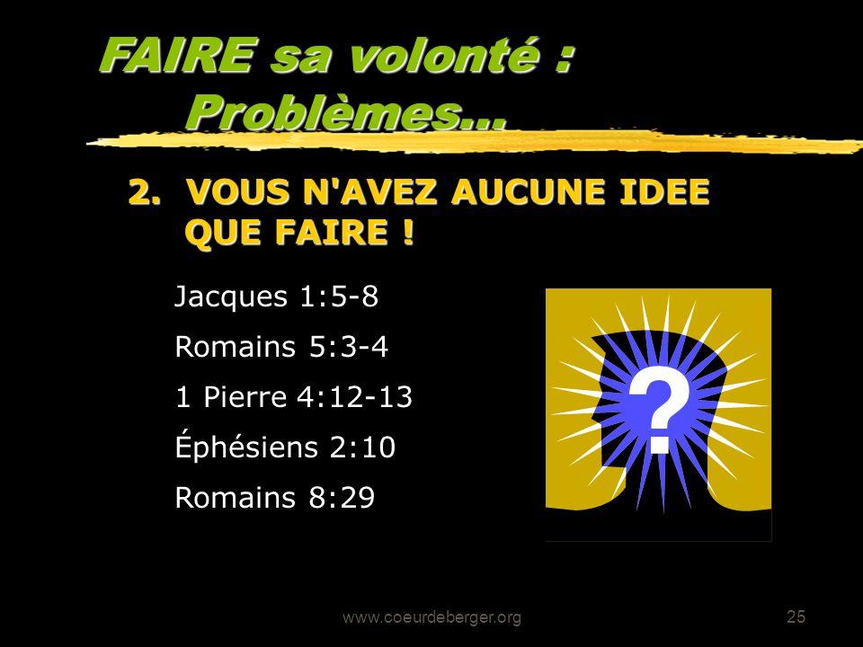 www.coeurdeberger.org25 FAIRE sa volonté : Problèmes... 1 Pierre 4:12-13 Romains 5:3-4 Jacques 1:5-8 2. VOUS N'AVEZ AUCUNE IDEE QUE FAIRE ! Éphésiens