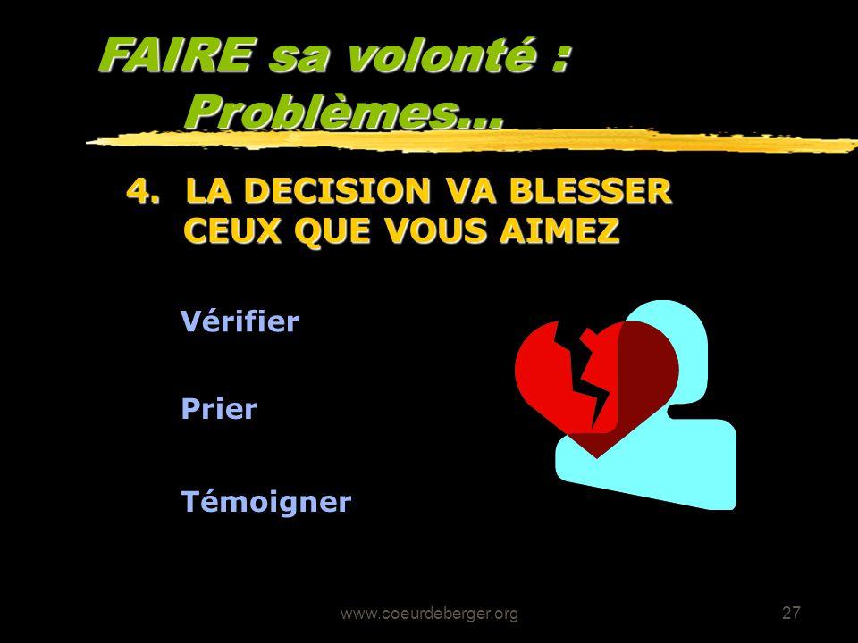 www.coeurdeberger.org27 FAIRE sa volonté : Problèmes... Vérifier 4. LA DECISION VA BLESSER CEUX QUE VOUS AIMEZ Prier Témoigner