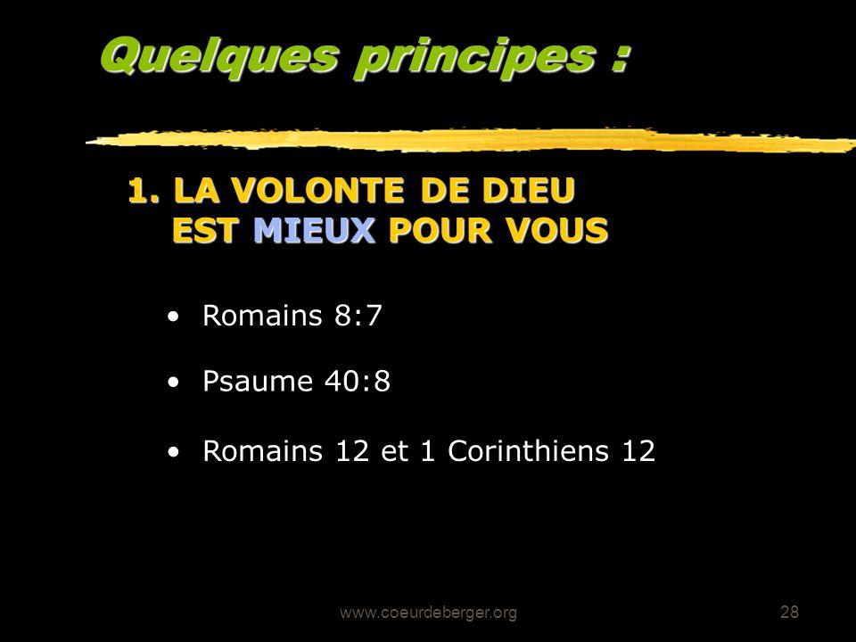 www.coeurdeberger.org28 Quelques principes : Romains 8:7 1. LA VOLONTE DE DIEU EST MIEUX POUR VOUS Psaume 40:8 Romains 12 et 1 Corinthiens 12