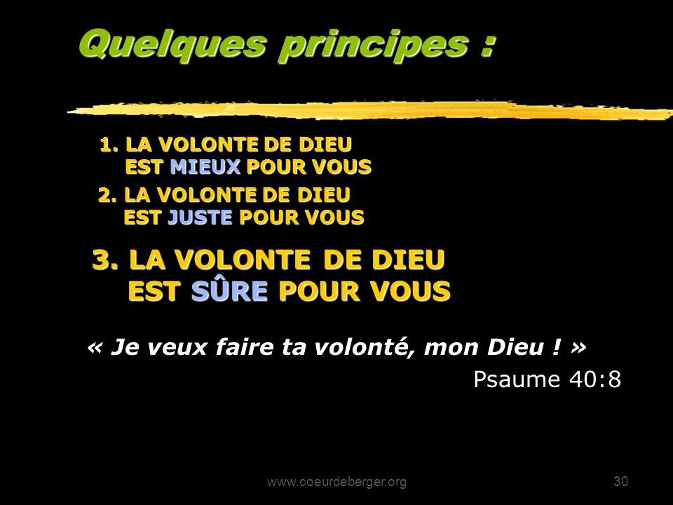 www.coeurdeberger.org30 Quelques principes : 2. LA VOLONTE DE DIEU EST JUSTE POUR VOUS « Je veux faire ta volonté, mon Dieu ! » Psaume 40:8 1. LA VOLO