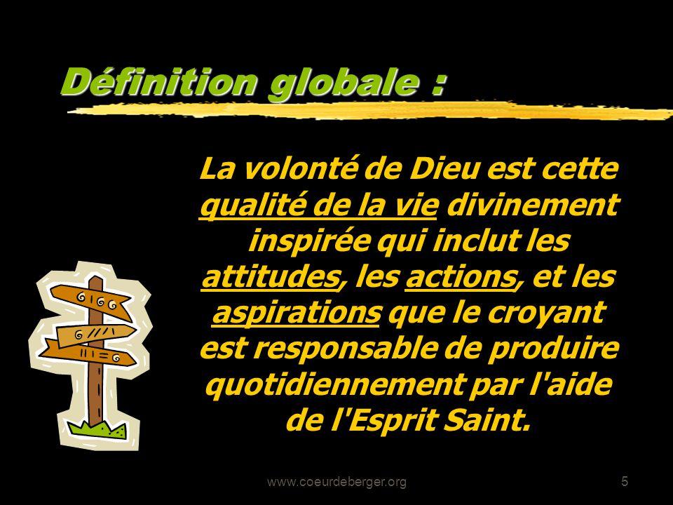 www.coeurdeberger.org5 Définition globale : La volonté de Dieu est cette qualité de la vie divinement inspirée qui inclut les attitudes, les actions,