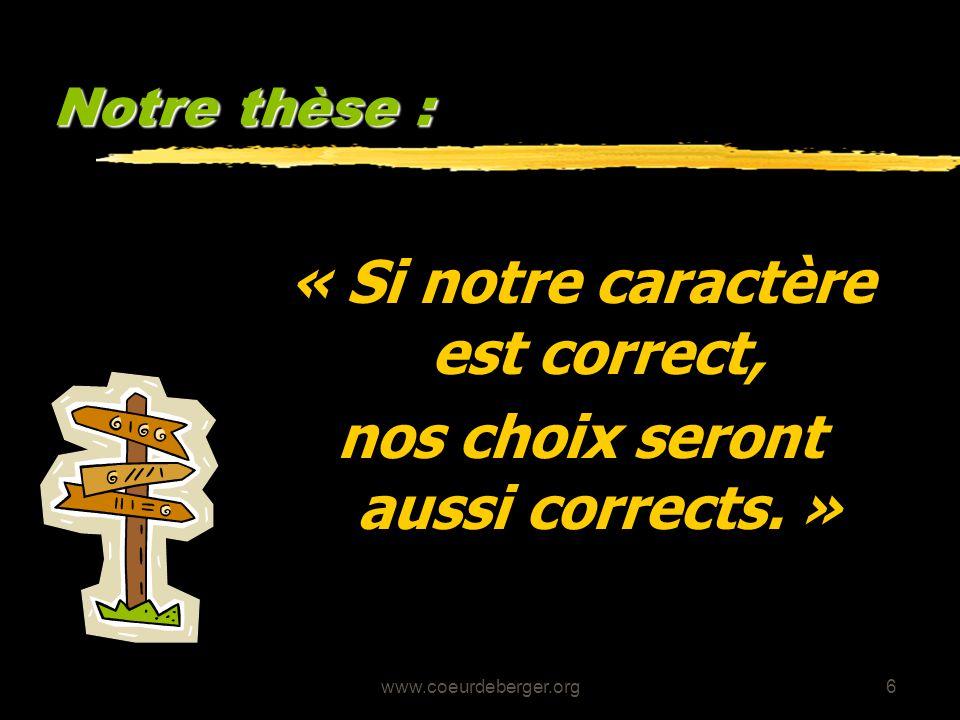 www.coeurdeberger.org6 Notre thèse : « Si notre caractère est correct, nos choix seront aussi corrects. »