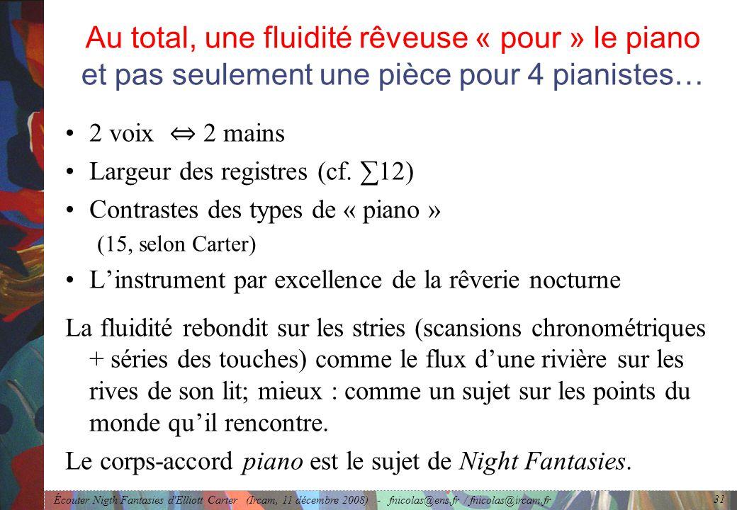 Écouter Nigth Fantasies d Elliott Carter (Ircam, 11 décembre 2008) - fnicolas@ens.fr / fnicolas@ircam.fr 31 Au total, une fluidité rêveuse « pour » le piano et pas seulement une pièce pour 4 pianistes… 2 voix 2 mains Largeur des registres (cf.