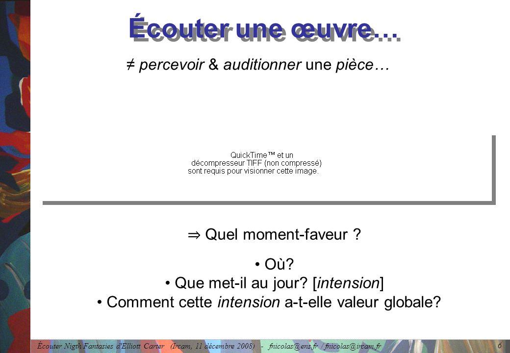 Écouter Nigth Fantasies d Elliott Carter (Ircam, 11 décembre 2008) - fnicolas@ens.fr / fnicolas@ircam.fr 6 Écouter une œuvre… percevoir & auditionner une pièce… Quel moment-faveur .
