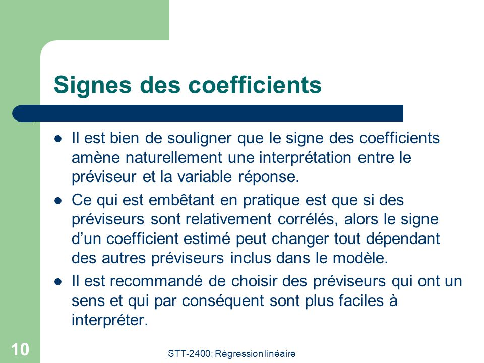 STT-2400; Régression linéaire 10 Signes des coefficients Il est bien de souligner que le signe des coefficients amène naturellement une interprétation entre le préviseur et la variable réponse.