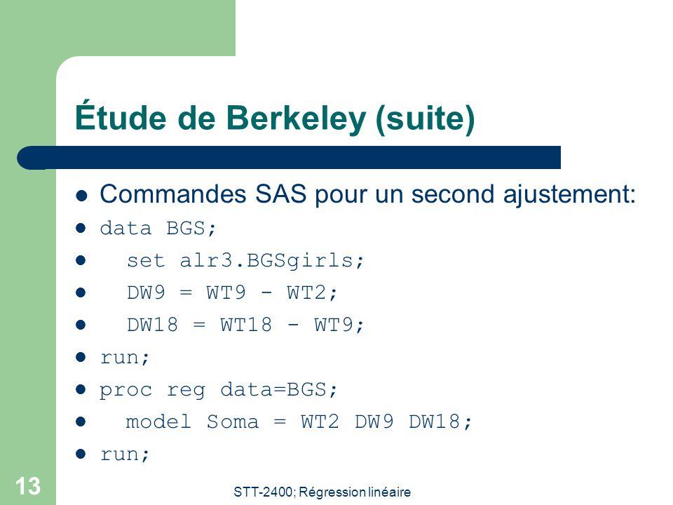 STT-2400; Régression linéaire 13 Étude de Berkeley (suite) Commandes SAS pour un second ajustement: data BGS; set alr3.BGSgirls; DW9 = WT9 - WT2; DW18 = WT18 - WT9; run; proc reg data=BGS; model Soma = WT2 DW9 DW18; run;