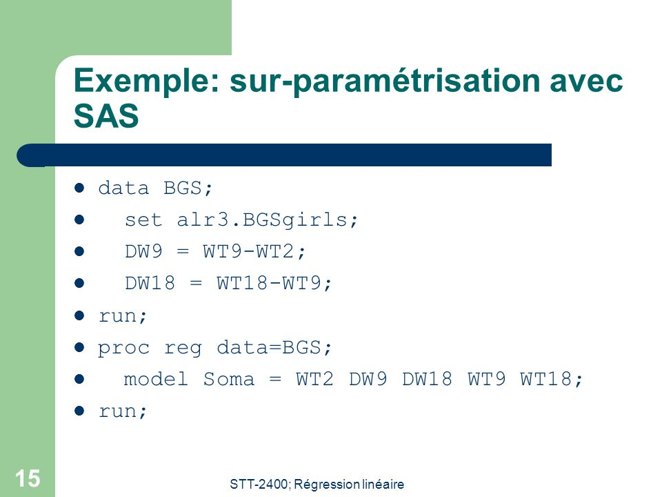 STT-2400; Régression linéaire 15 Exemple: sur-paramétrisation avec SAS data BGS; set alr3.BGSgirls; DW9 = WT9-WT2; DW18 = WT18-WT9; run; proc reg data