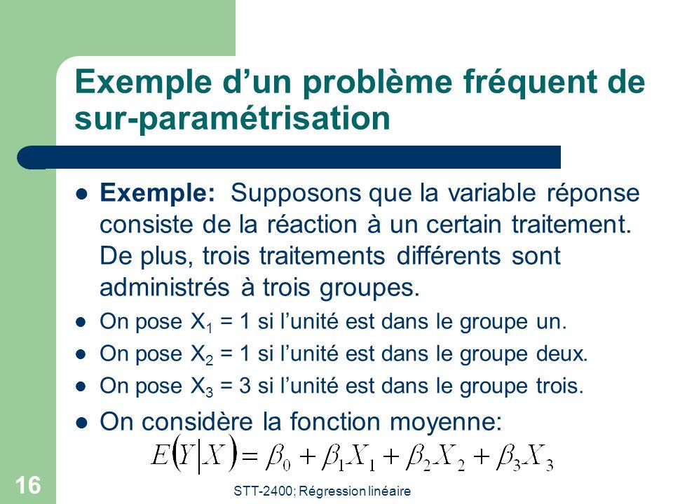 STT-2400; Régression linéaire 16 Exemple dun problème fréquent de sur-paramétrisation Exemple: Supposons que la variable réponse consiste de la réaction à un certain traitement.