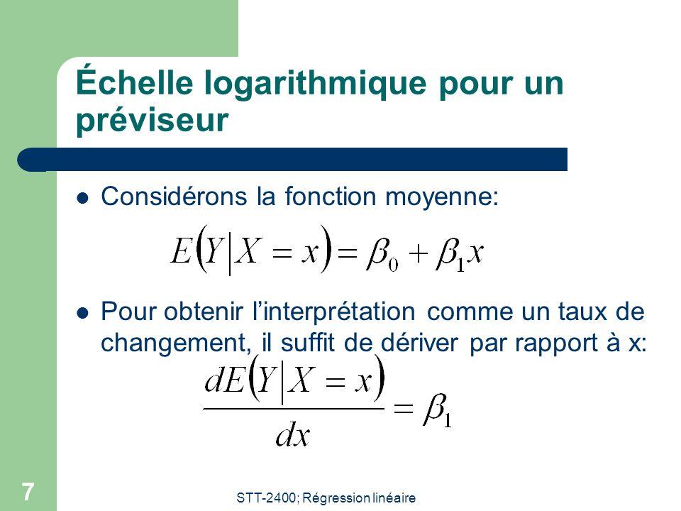 STT-2400; Régression linéaire 7 Échelle logarithmique pour un préviseur Considérons la fonction moyenne: Pour obtenir linterprétation comme un taux de changement, il suffit de dériver par rapport à x:
