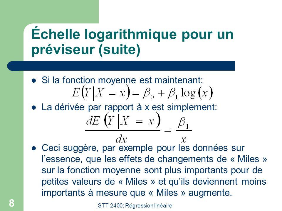 STT-2400; Régression linéaire 8 Échelle logarithmique pour un préviseur (suite) Si la fonction moyenne est maintenant: La dérivée par rapport à x est simplement: Ceci suggère, par exemple pour les données sur lessence, que les effets de changements de « Miles » sur la fonction moyenne sont plus importants pour de petites valeurs de « Miles » et quils deviennent moins importants à mesure que « Miles » augmente.