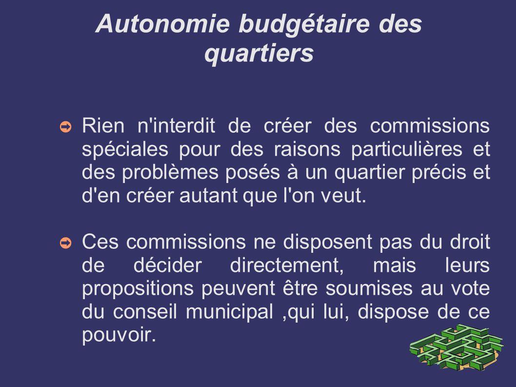 Autonomie budgétaire des quartiers Rien n interdit de créer des commissions spéciales pour des raisons particulières et des problèmes posés à un quartier précis et d en créer autant que l on veut.