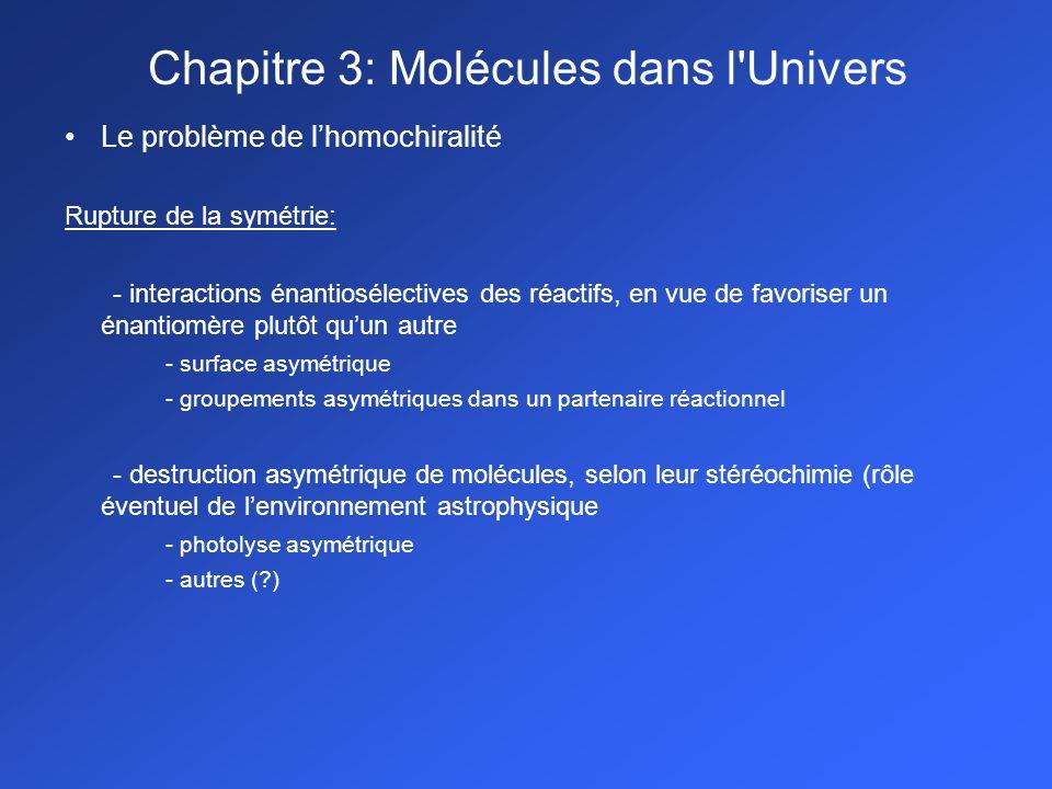 Le problème de lhomochiralité Rupture de la symétrie: - interactions énantiosélectives des réactifs, en vue de favoriser un énantiomère plutôt quun autre - surface asymétrique - groupements asymétriques dans un partenaire réactionnel - destruction asymétrique de molécules, selon leur stéréochimie (rôle éventuel de lenvironnement astrophysique - photolyse asymétrique - autres (?) Chapitre 3: Molécules dans l Univers