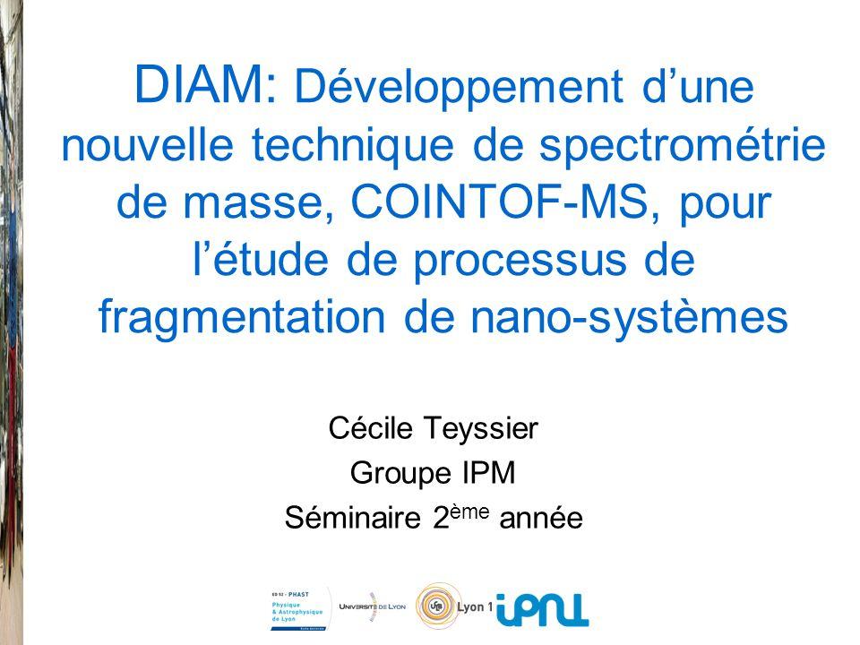 DIAM: Développement dune nouvelle technique de spectrométrie de masse, COINTOF-MS, pour létude de processus de fragmentation de nano-systèmes Cécile Teyssier Groupe IPM Séminaire 2 ème année