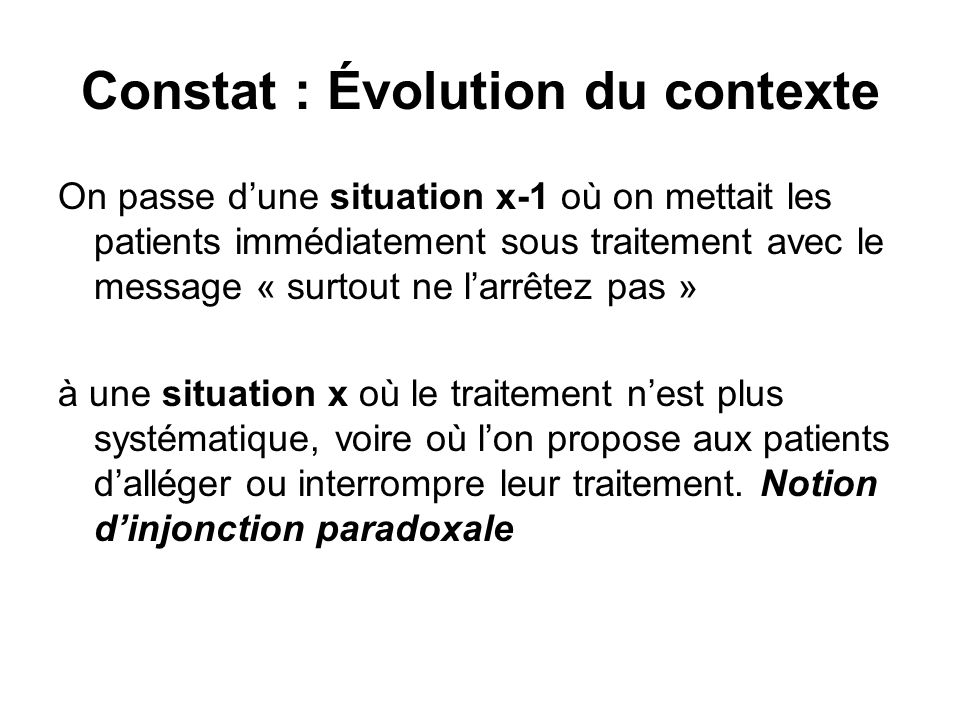 Constat : Évolution du contexte On passe dune situation x-1 où on mettait les patients immédiatement sous traitement avec le message « surtout ne larr