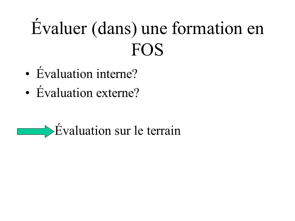Évaluer (dans) une formation en FOS Évaluation interne? Évaluation externe? Évaluation sur le terrain