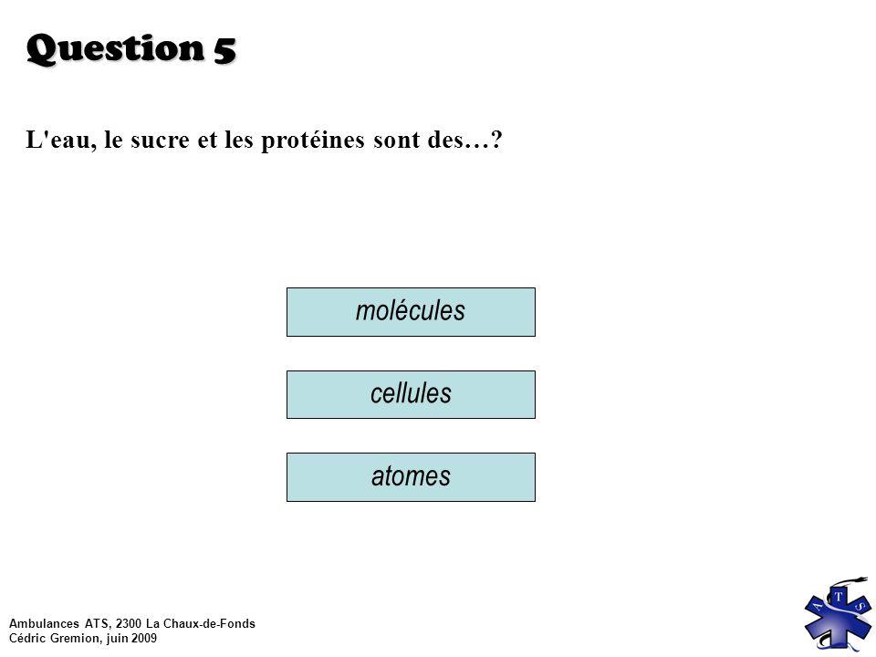 Ambulances ATS, 2300 La Chaux-de-Fonds Cédric Gremion, juin 2009 Question 5 L eau, le sucre et les protéines sont des….