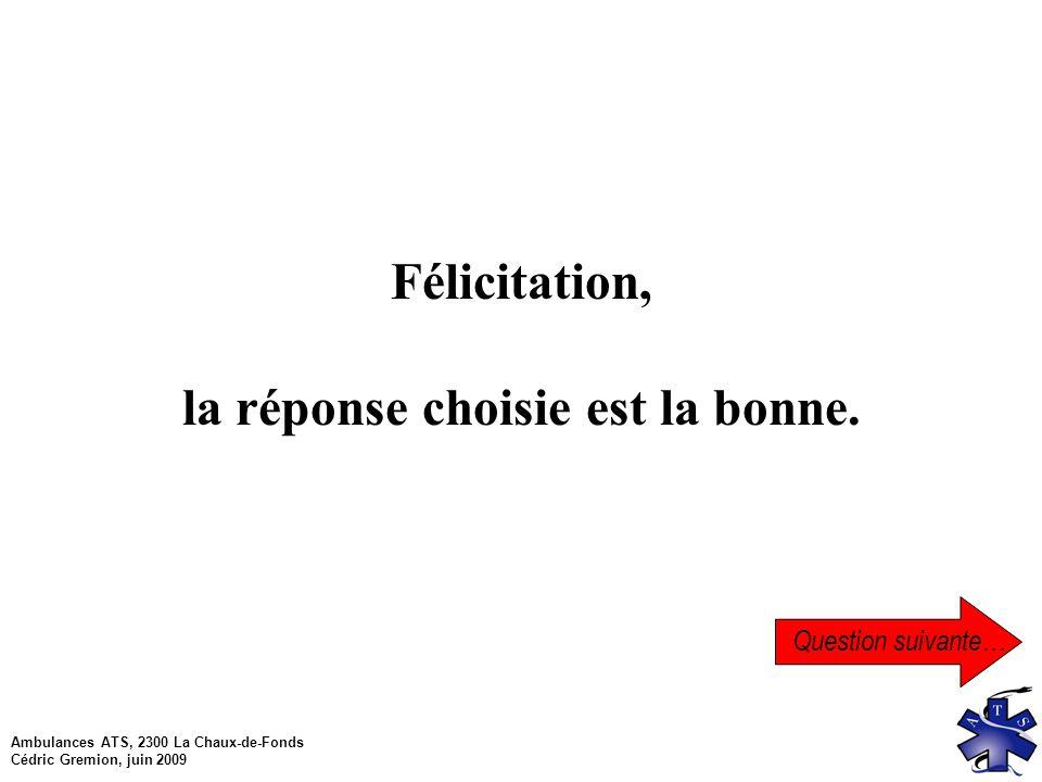 Ambulances ATS, 2300 La Chaux-de-Fonds Cédric Gremion, juin 2009 Question suivante… Félicitation, la réponse choisie est la bonne.