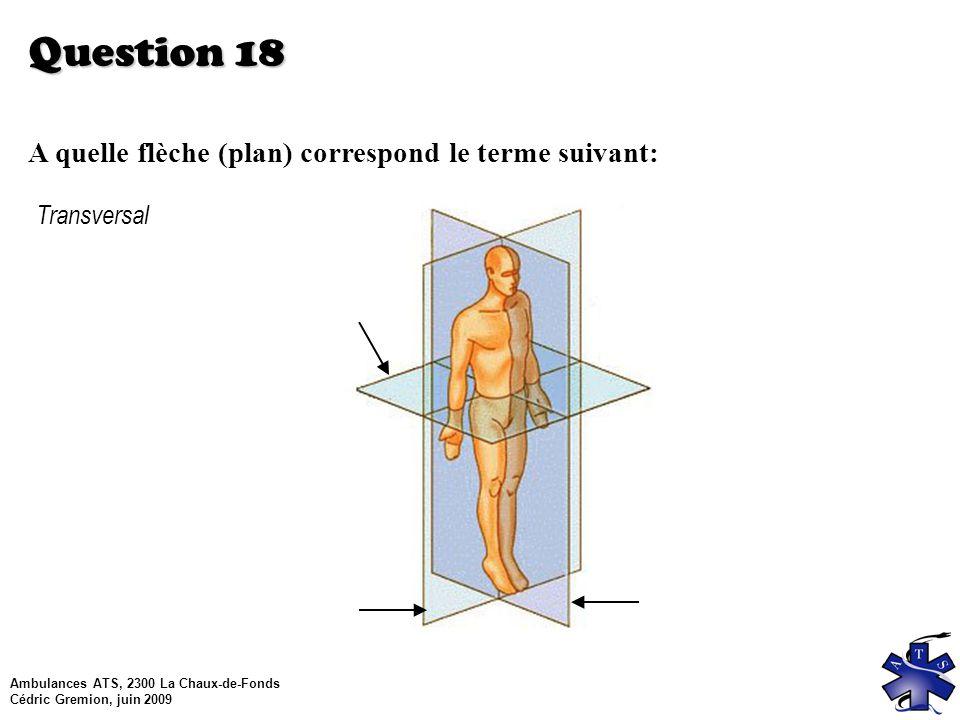 Ambulances ATS, 2300 La Chaux-de-Fonds Cédric Gremion, juin 2009 Question 18 A quelle flèche (plan) correspond le terme suivant: Transversal