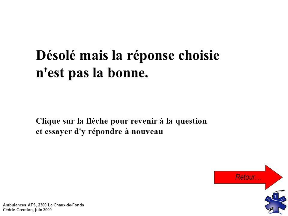 Ambulances ATS, 2300 La Chaux-de-Fonds Cédric Gremion, juin 2009 Retour… Désolé mais la réponse choisie n est pas la bonne.