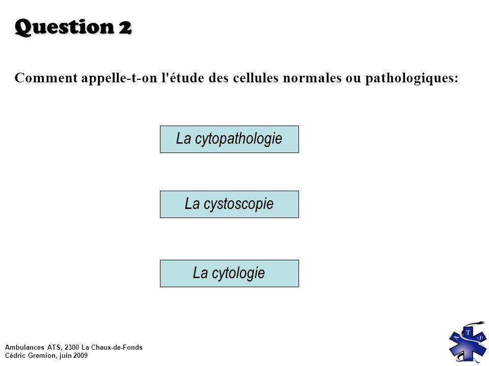 Ambulances ATS, 2300 La Chaux-de-Fonds Cédric Gremion, juin 2009 Question 2 Comment appelle-t-on l étude des cellules normales ou pathologiques: La cystoscopie La cytologie La cytopathologie