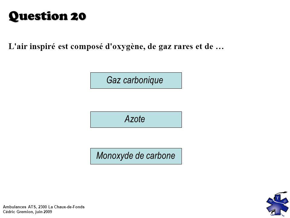 Ambulances ATS, 2300 La Chaux-de-Fonds Cédric Gremion, juin 2009 Question 20 L air inspiré est composé d oxygène, de gaz rares et de … Azote Gaz carbonique Monoxyde de carbone