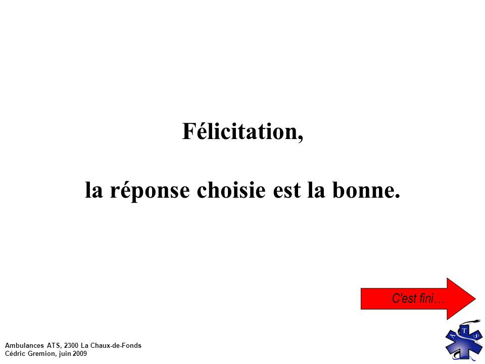 Ambulances ATS, 2300 La Chaux-de-Fonds Cédric Gremion, juin 2009 C est fini… Félicitation, la réponse choisie est la bonne.