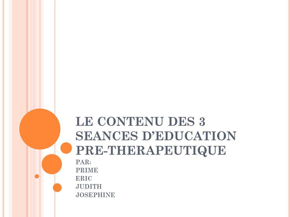 LE CONTENU DES 3 SEANCES DEDUCATION PRE-THERAPEUTIQUE PAR: PRIME ERIC JUDITH JOSEPHINE